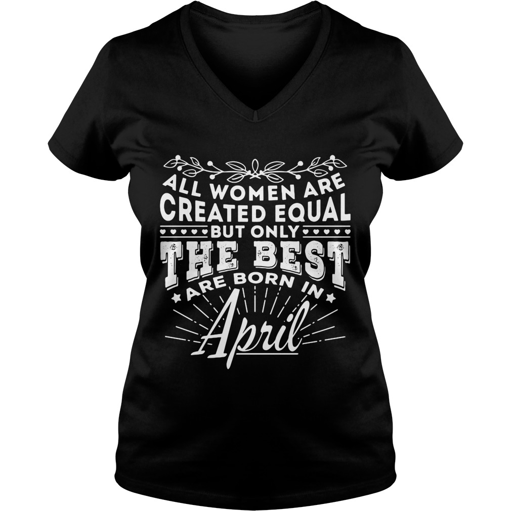 All Women are Created Equal but only the best are born in April V-neck t-shirt