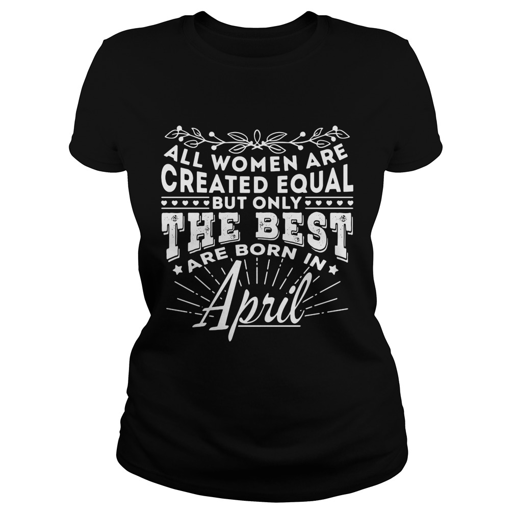 All Women are Created Equal but only the best are born in April shirt
