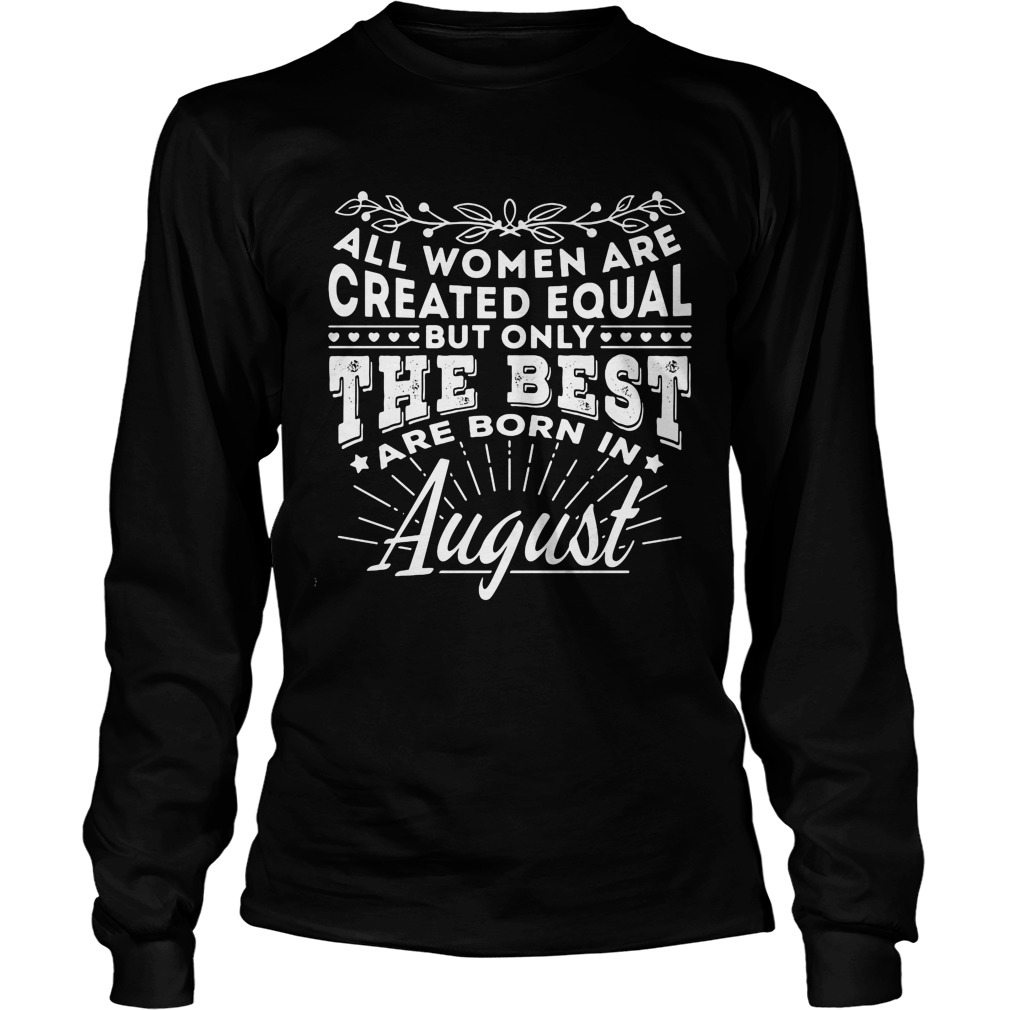All Women are Created Equal but only the best are born in August Longsleeve