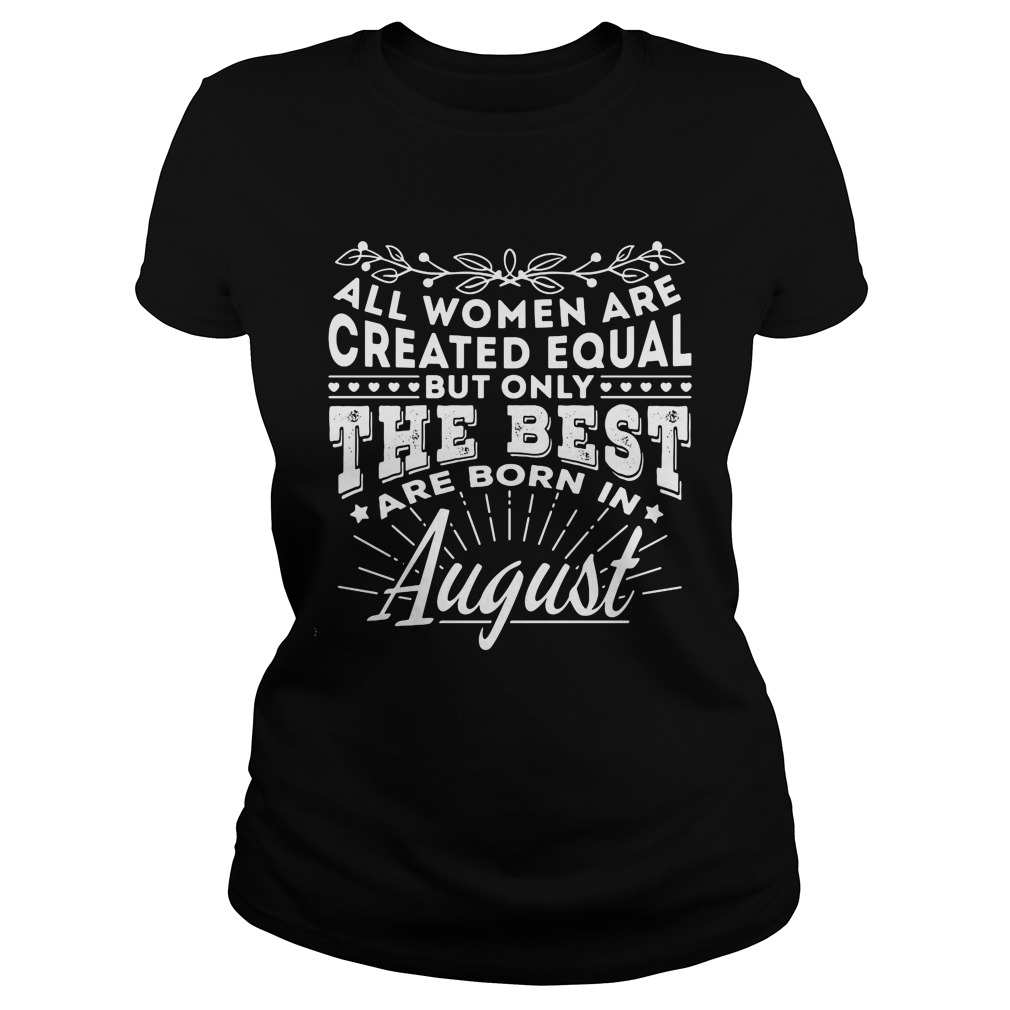 All Women are Created Equal but only the best are born in August shirt