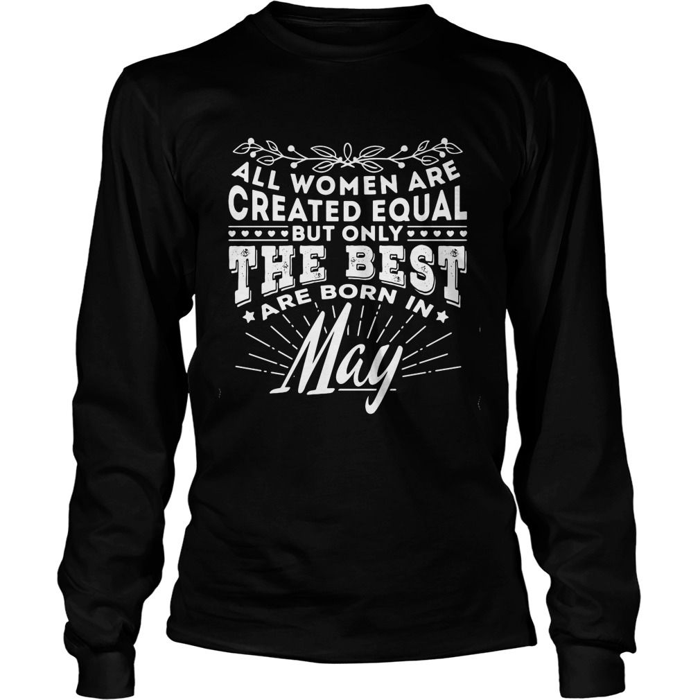 All Women are Created Equal but only the best are born in May Longsleeve