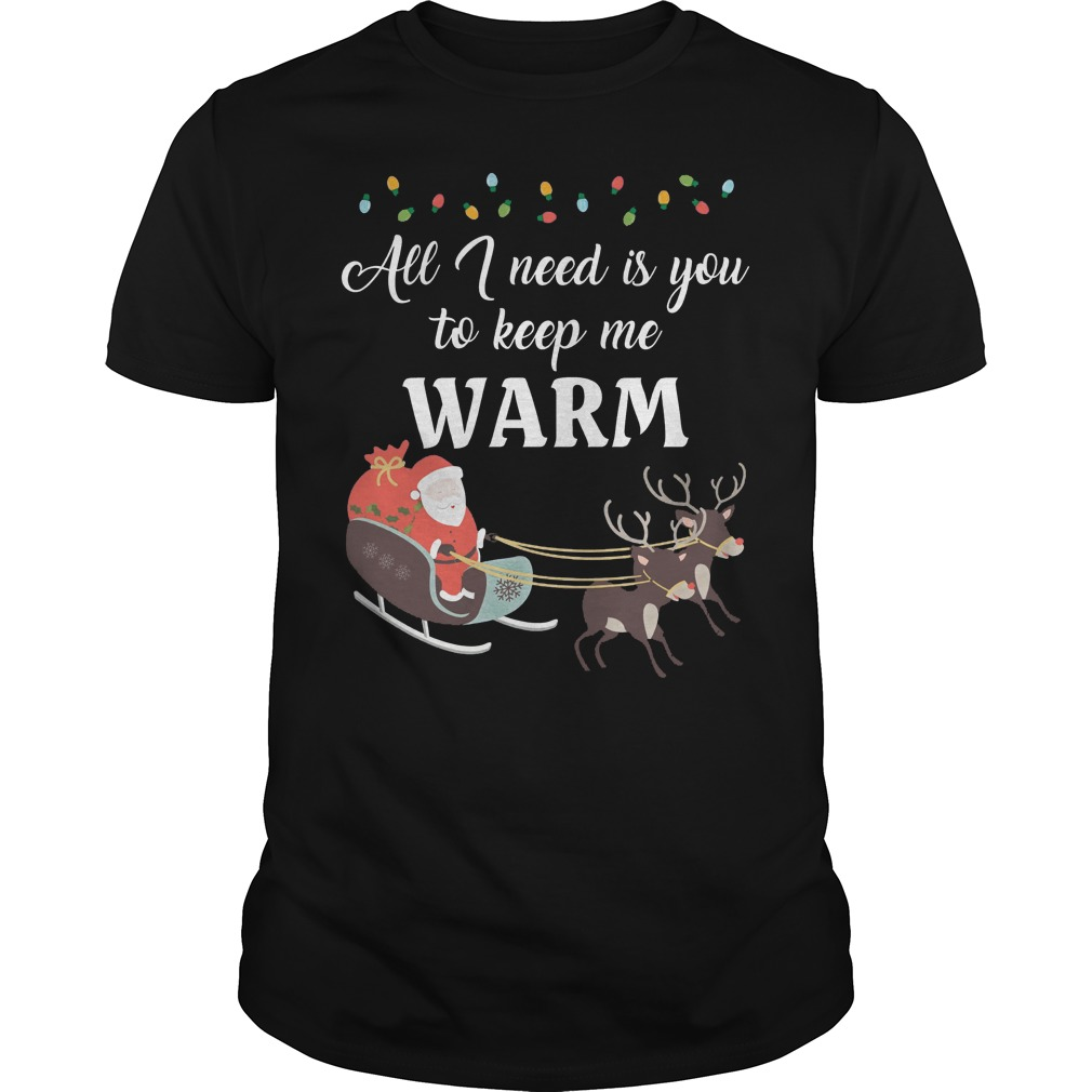 All I need is you to keep me warm ugly Christmas Guys shirt