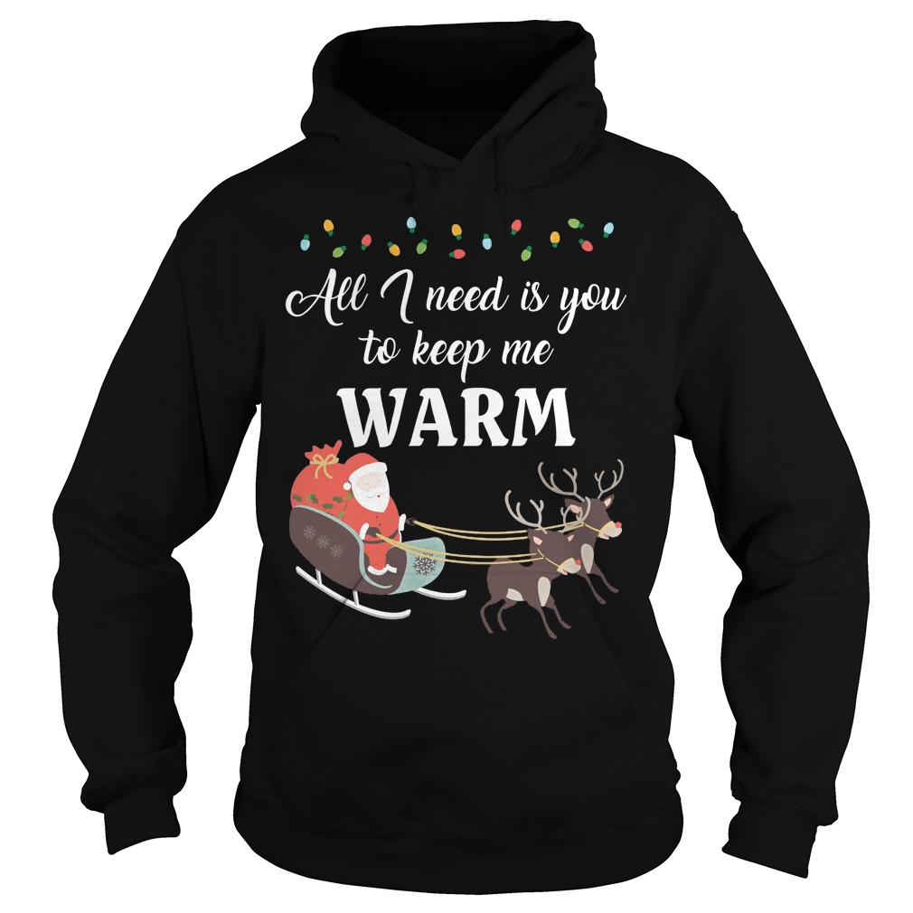 All I need is you to keep me warm ugly Christmas Hoodie