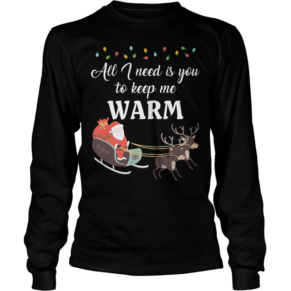 All I need is you to keep me warm ugly Christmas Longsleeve tee