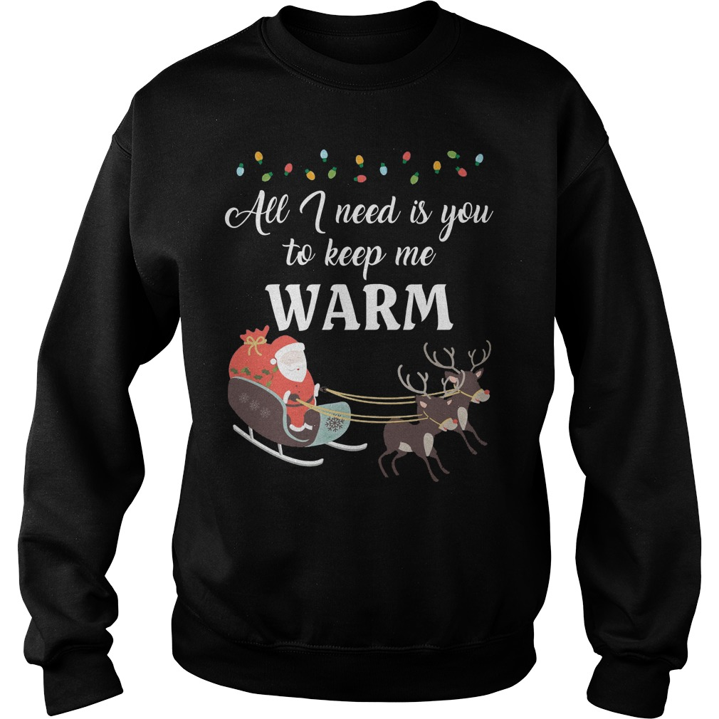 All I need is you to keep me warm ugly Christmas sweater