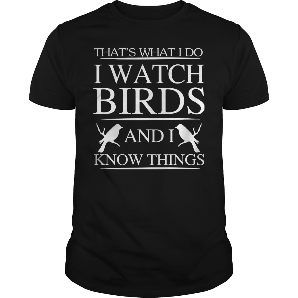 That's what I do I watch birds and I know things shirt