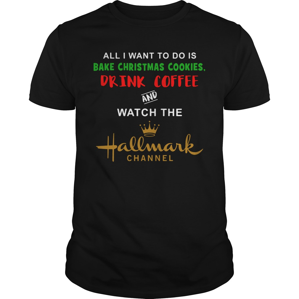 I Want to do is bake Christmas cookies watch Hallmark Channel shirt
