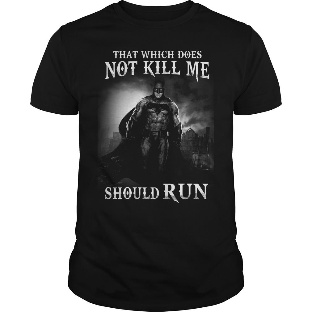 Bat man: That which does not kill me should run shirt