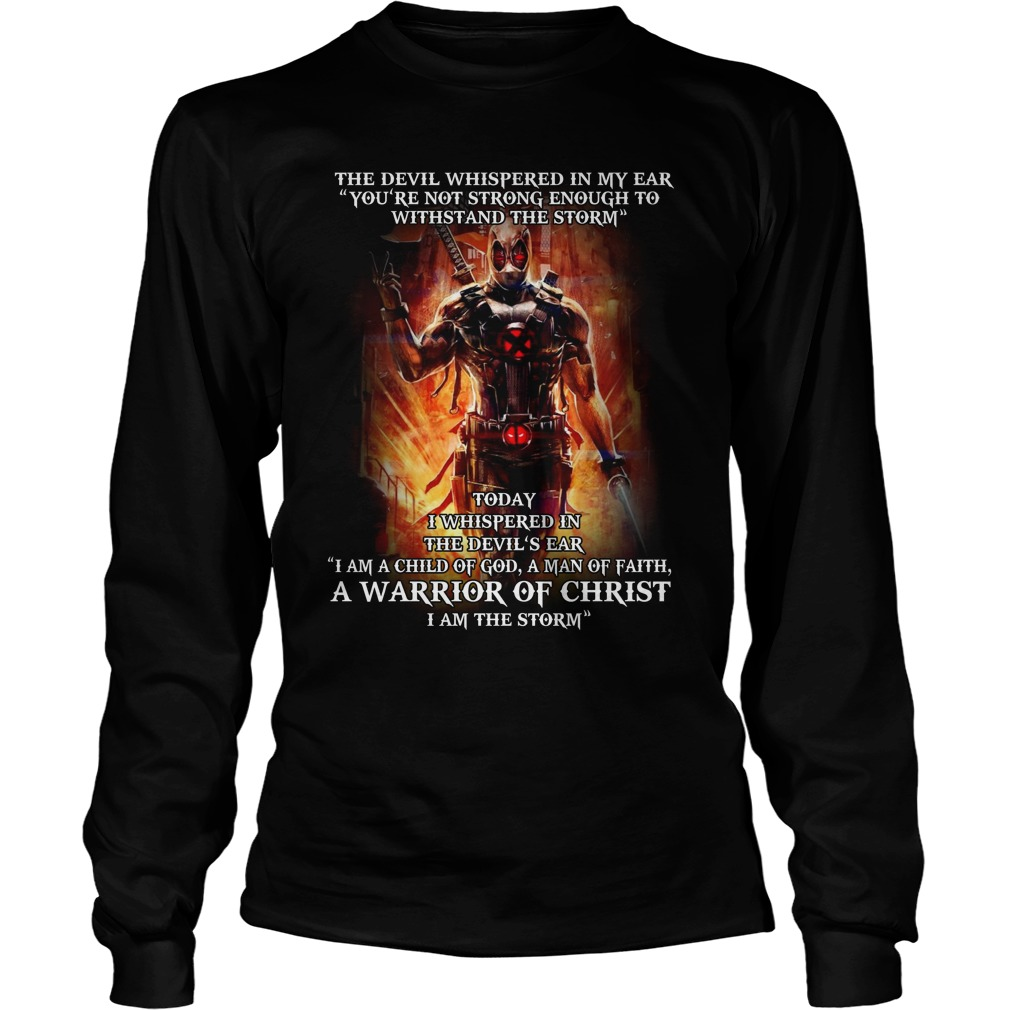 "Deadpool the devil whispered in my ear ""you're not strong enough to withstand the storm"" Longsleeve tee"