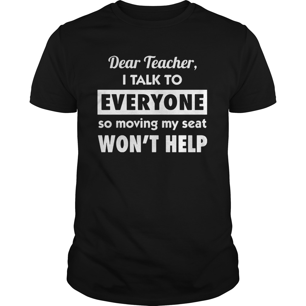 Dear teacher i talk to everyone so moving my seat shirt