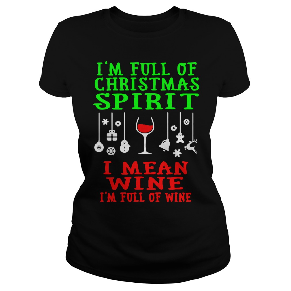 I'm full of Christmas spirit I mean wine I'm full of wine Ladies tee