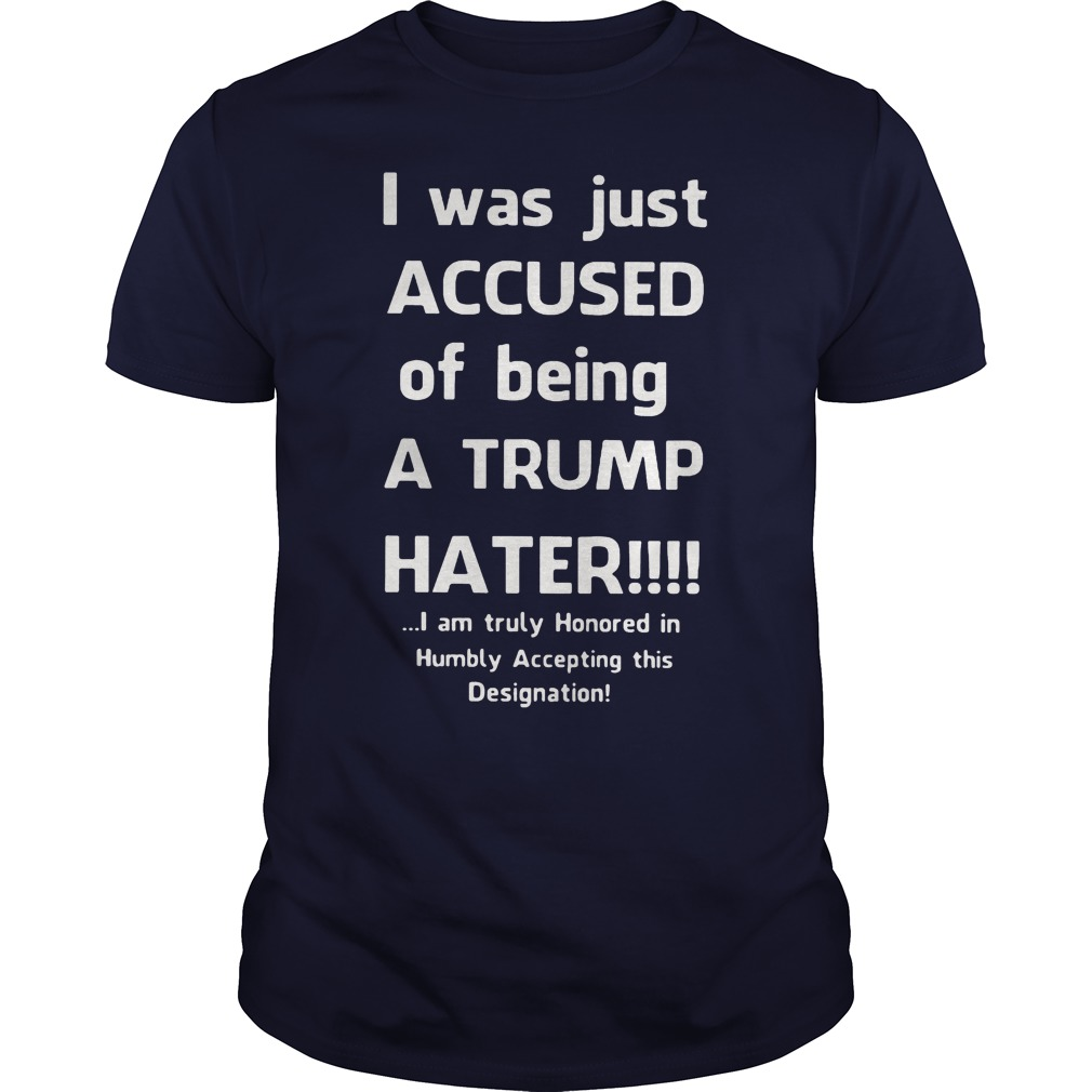 I was just accused of being a Trump hater shirt