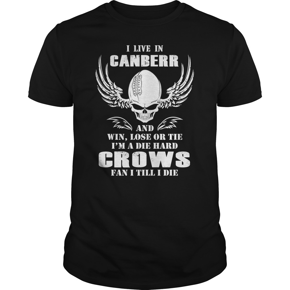 I live in canberra and win, lose or tie I am a diehard Crows fan I till I die shirt