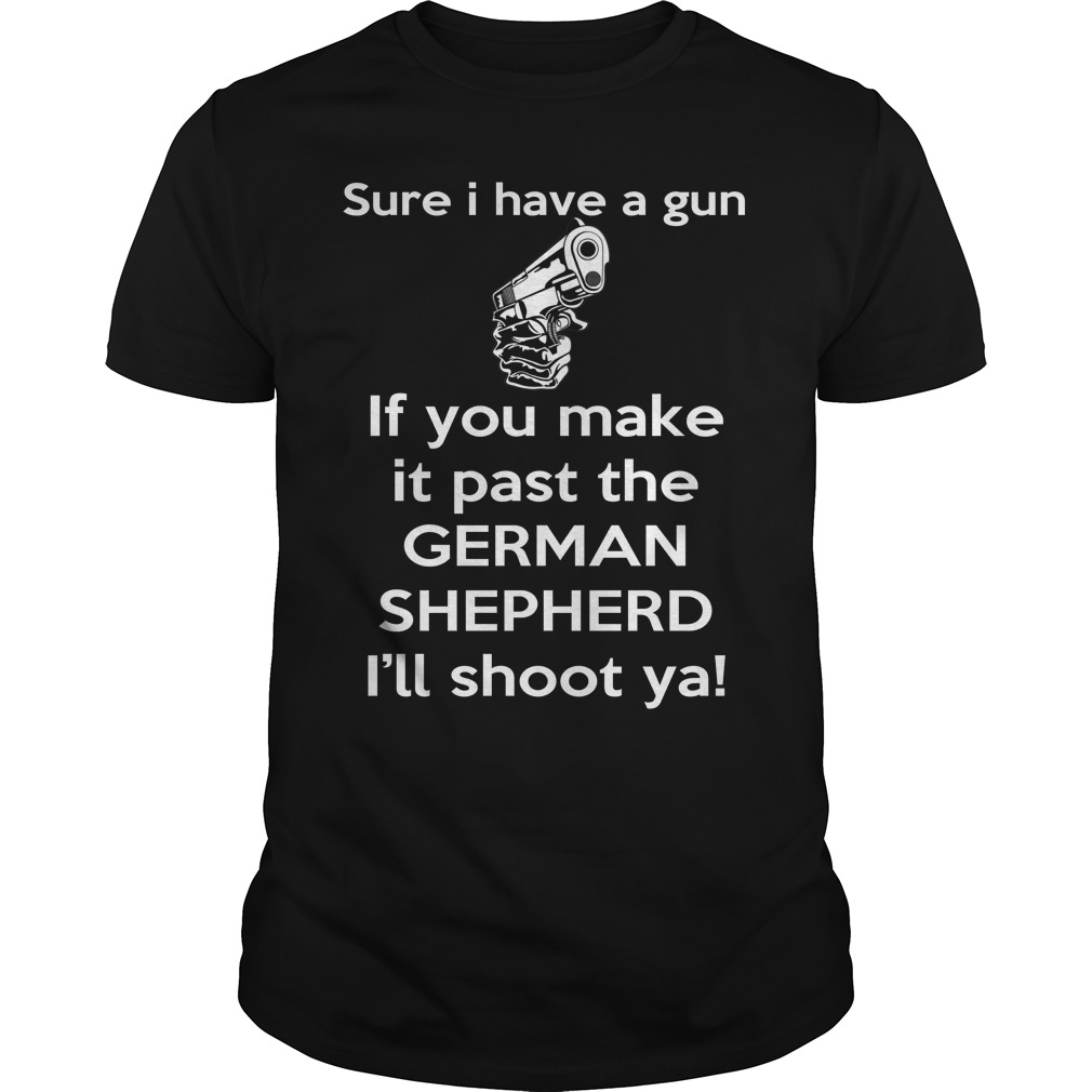 If you make it past the German Shepherd I'll shoot ya shirt