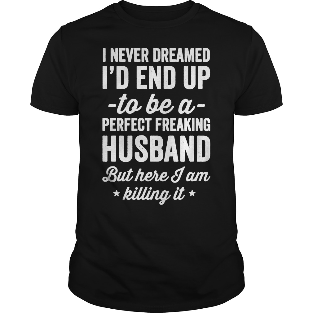 I never dreamed I'd end up to be a perfect freaking husband but here I am killing it shirt