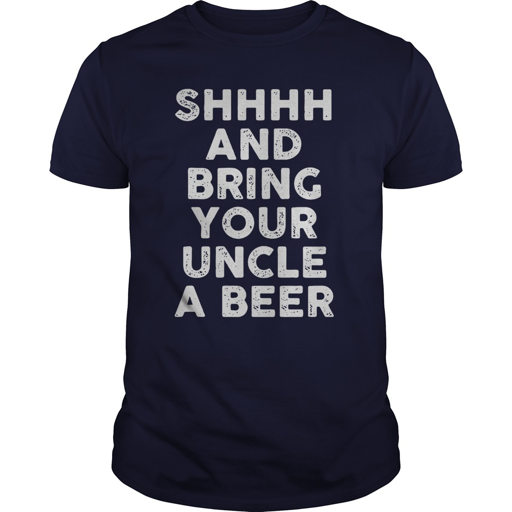 Official Shhhh bring your uncle a beer shirt
