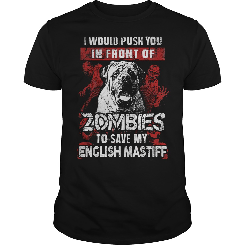 Push you in front of zombies to save my english mastiff shirt