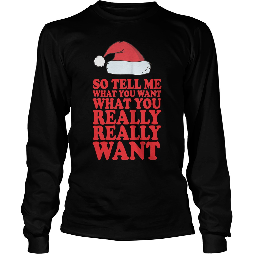 So tell me what you want what you really really want Longsleeve tee