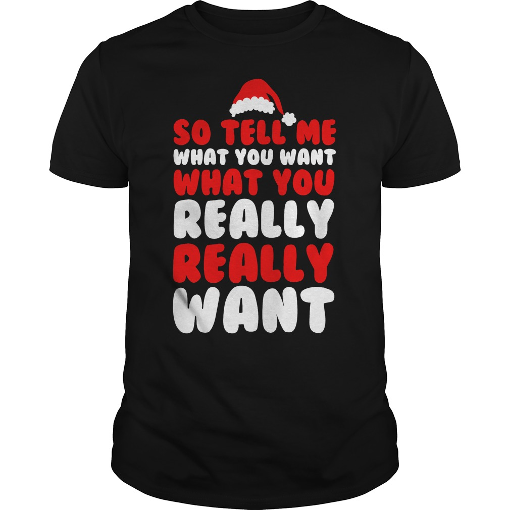 So tell me what you want shirt