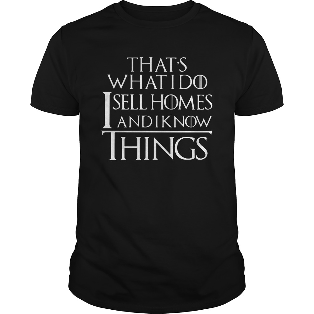 That's what I do sell homes and I know things shirt