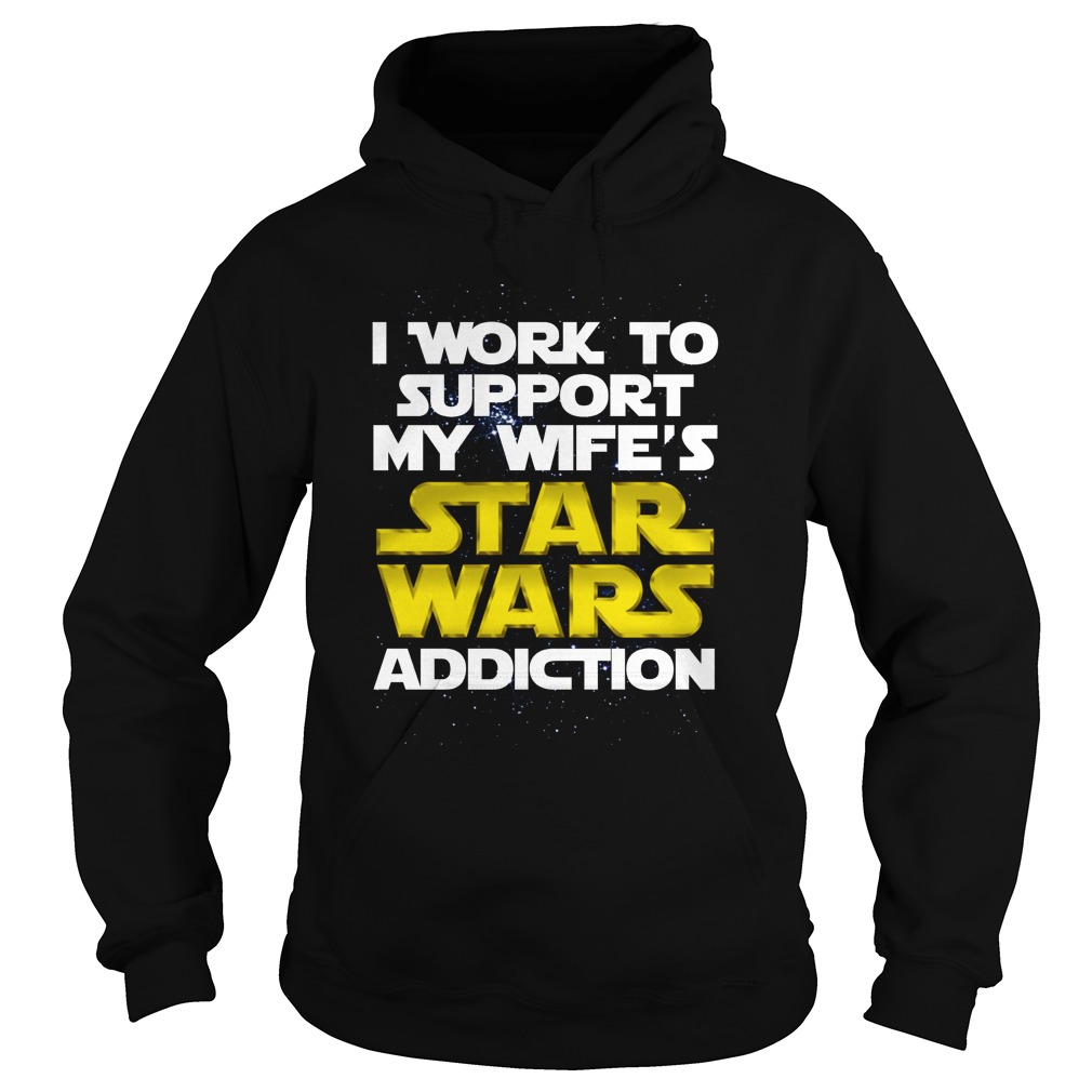 I work to support my wife's Star Wars addiction Hoodie