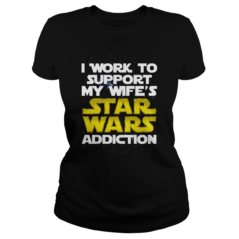 I work to support my wife's Star Wars addiction Ladies tee