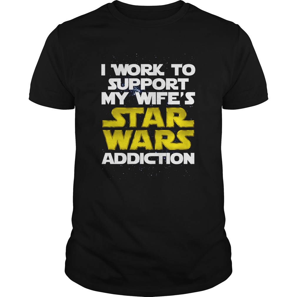 I work to support my wife's Star Wars addiction shirt