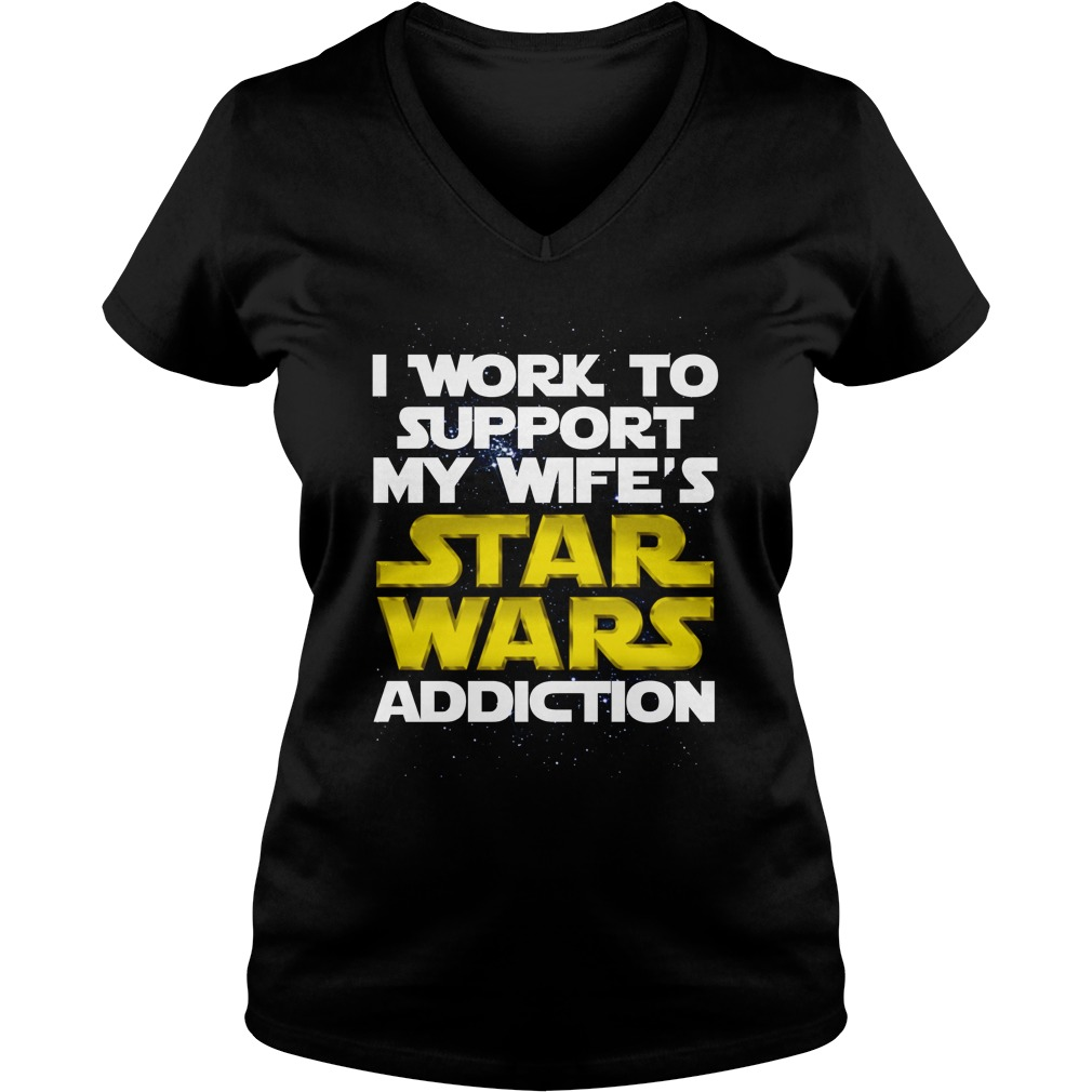 I work to support my wife's Star Wars addiction V-neck t-shirt