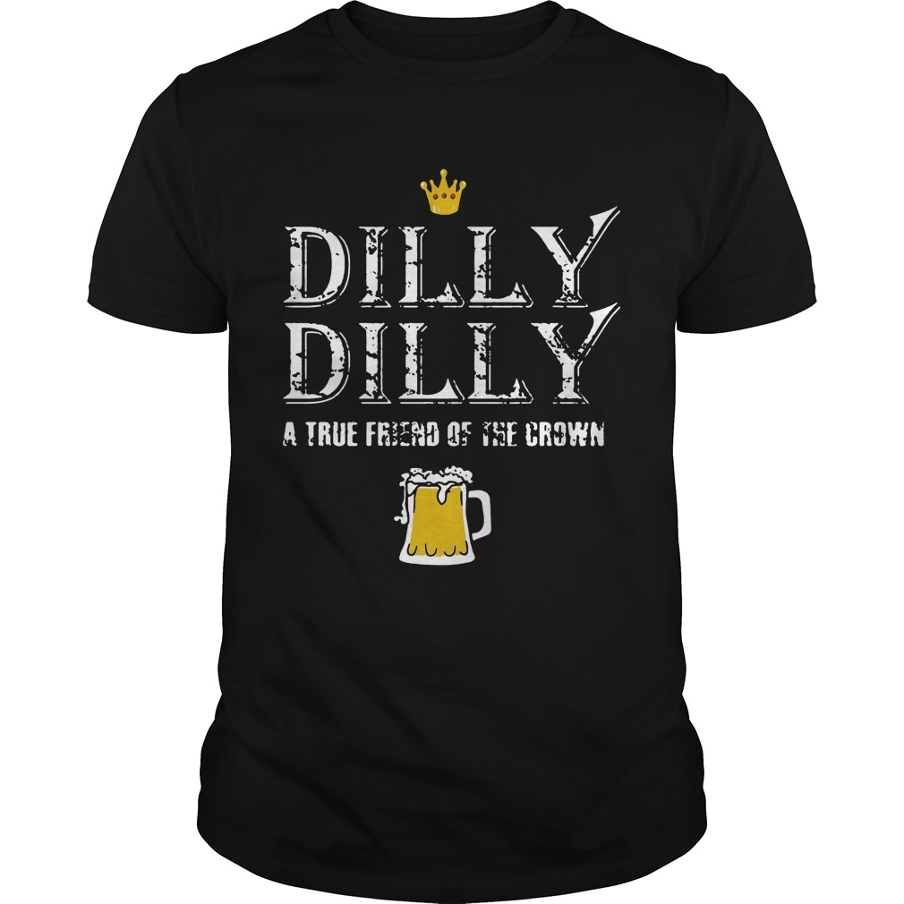 Dilly Dilly a true friend of the crown beer lover shirt