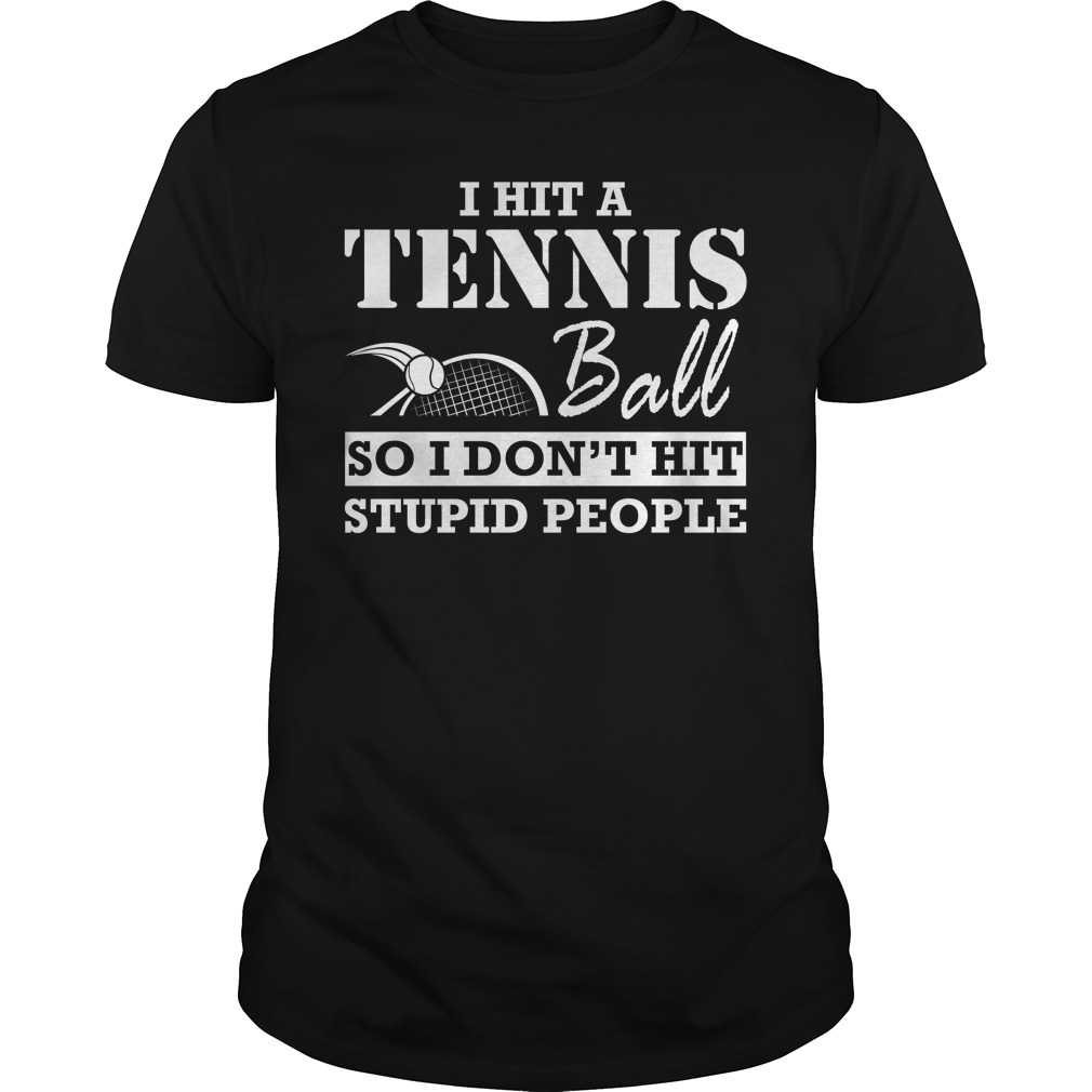 I hit a tennis ball so I don't hit stupid people shirt
