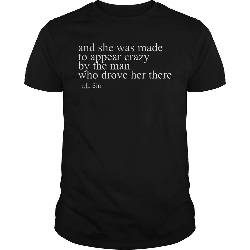 And she was made to appear crazy by the man who drove her there shirt