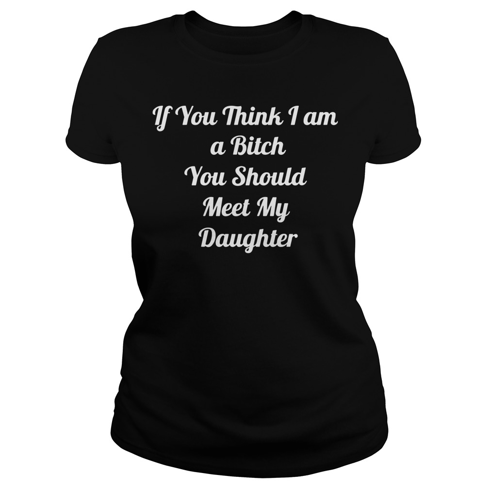 Official If you think a bitch you should meet my daughter Ladies tee
