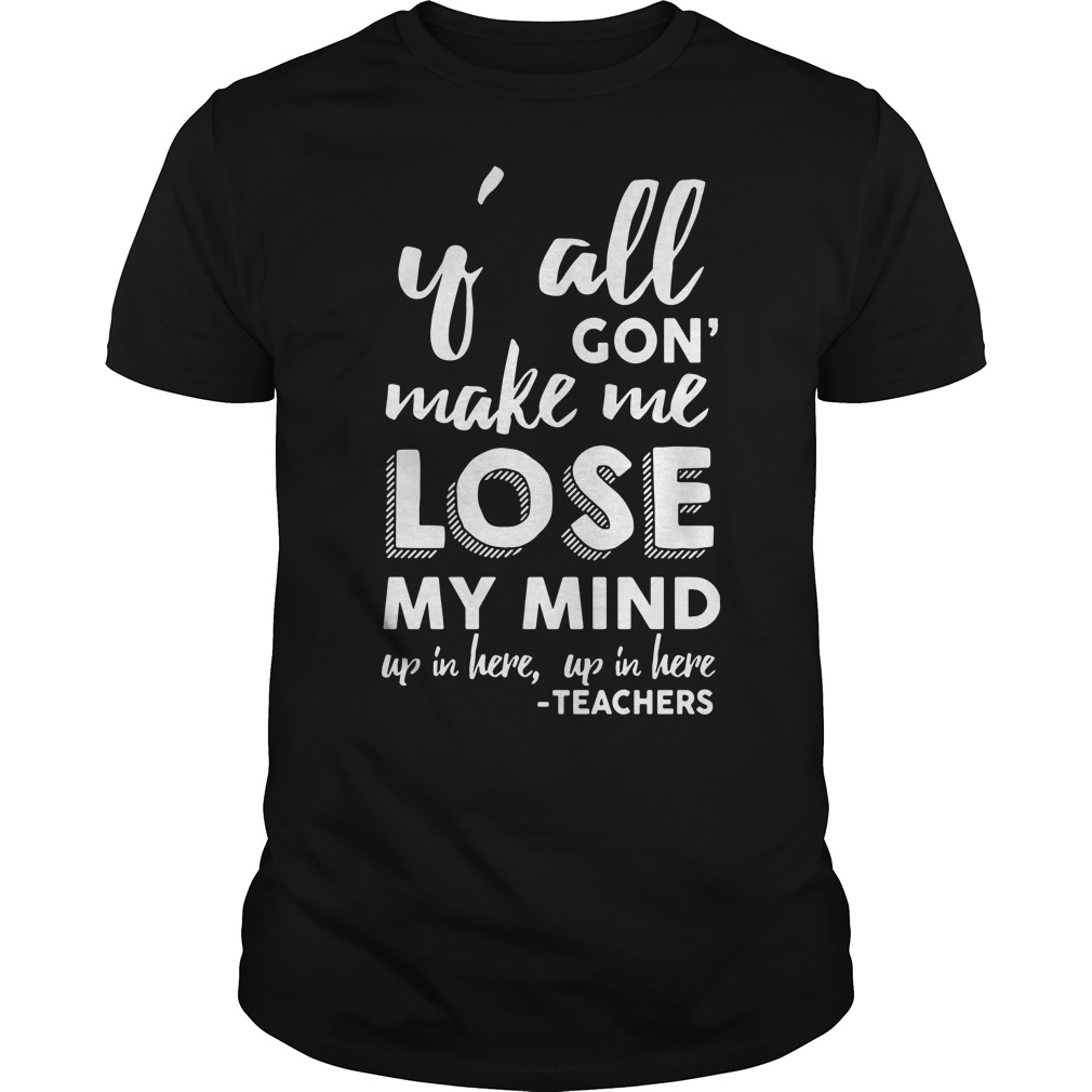 Official Y'all gon' make me lose my mind up in here up in here teachers shirt