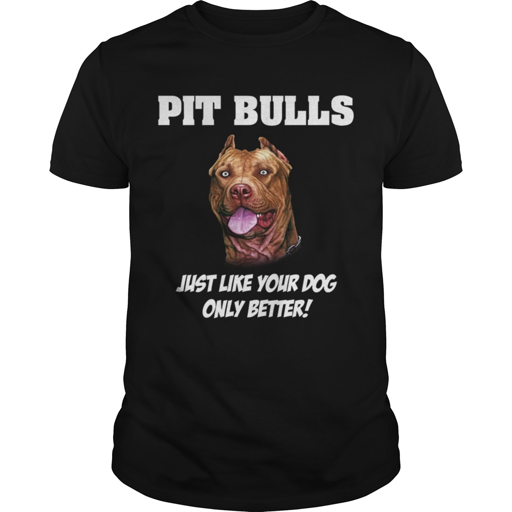 Pit Bulls just like your dog only better shirt