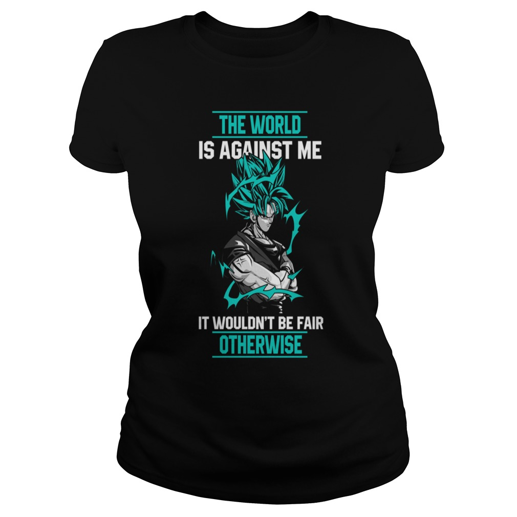 Super Saiyan the world is against me it wouldn't be fair otherwise Ladies tee