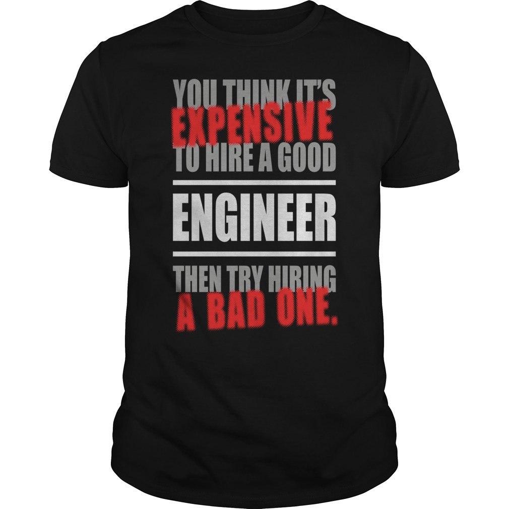 You think it's Expensive to hire a good Engineer shirt