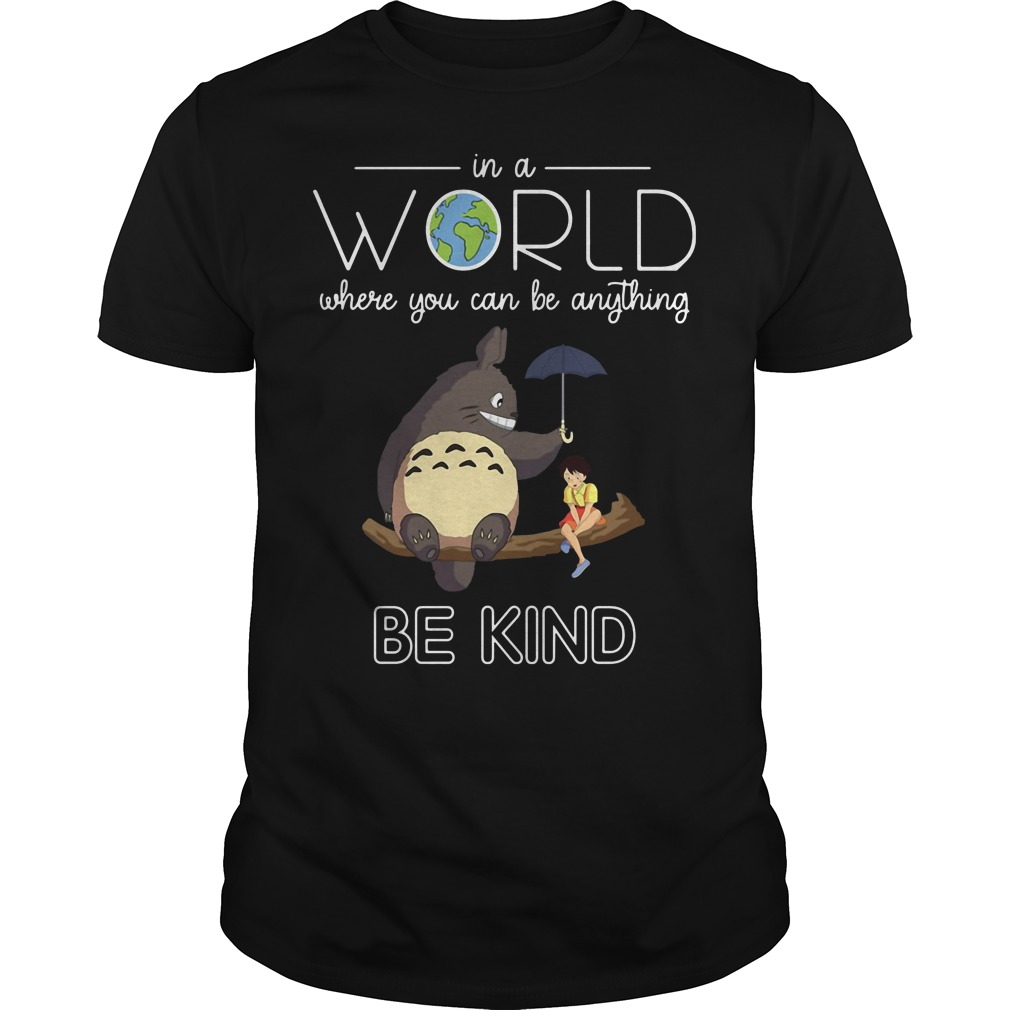 Totoro in aworld where you can be anything be kind shirt