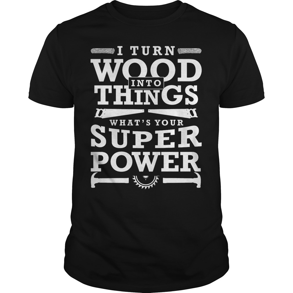 I turn wood Into things what's Your super power funny woodworking gift shirt