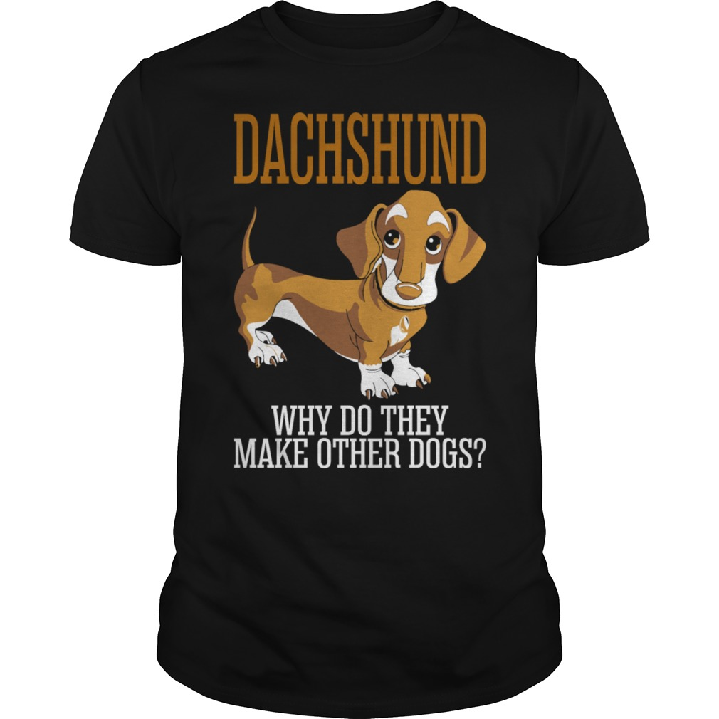 Dachshund why do they make other dogs shirt