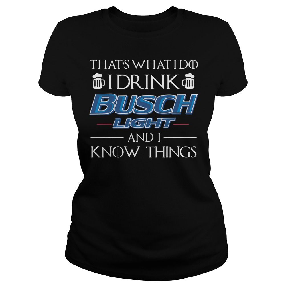 That's what I do I drink Busch Light and I know things shirt