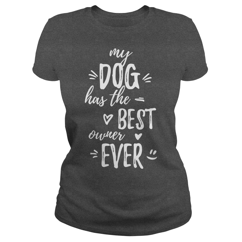 My dog has the best owner ever Ladies tee