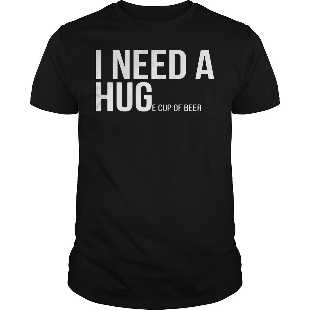 Official I need a huge cup of beer shirt