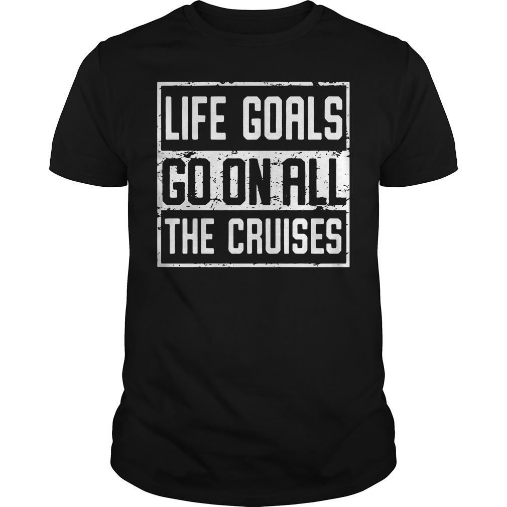 Official Life goals go on all the cruises shirt