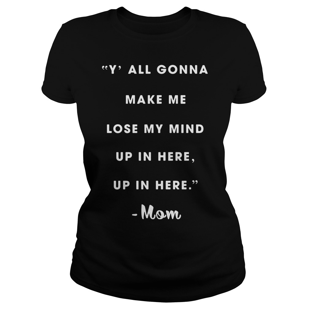 Official Y'all gonna make me lose my mind up in here mom Ladies tee