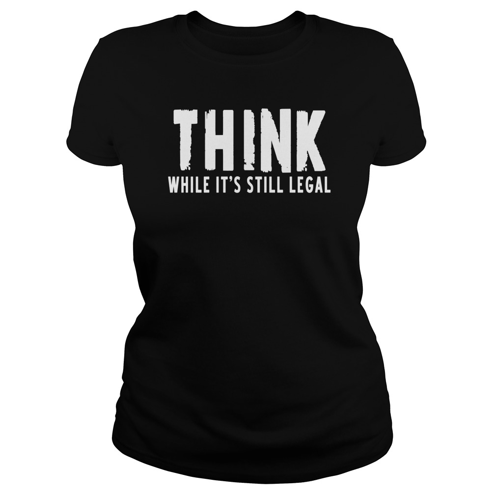 Think while it's still legal Ladies tee