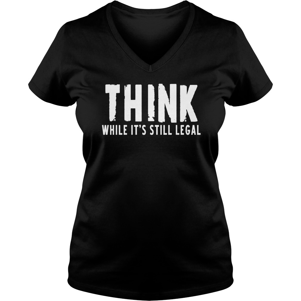 Think while it's still legal V-neck t-shirt