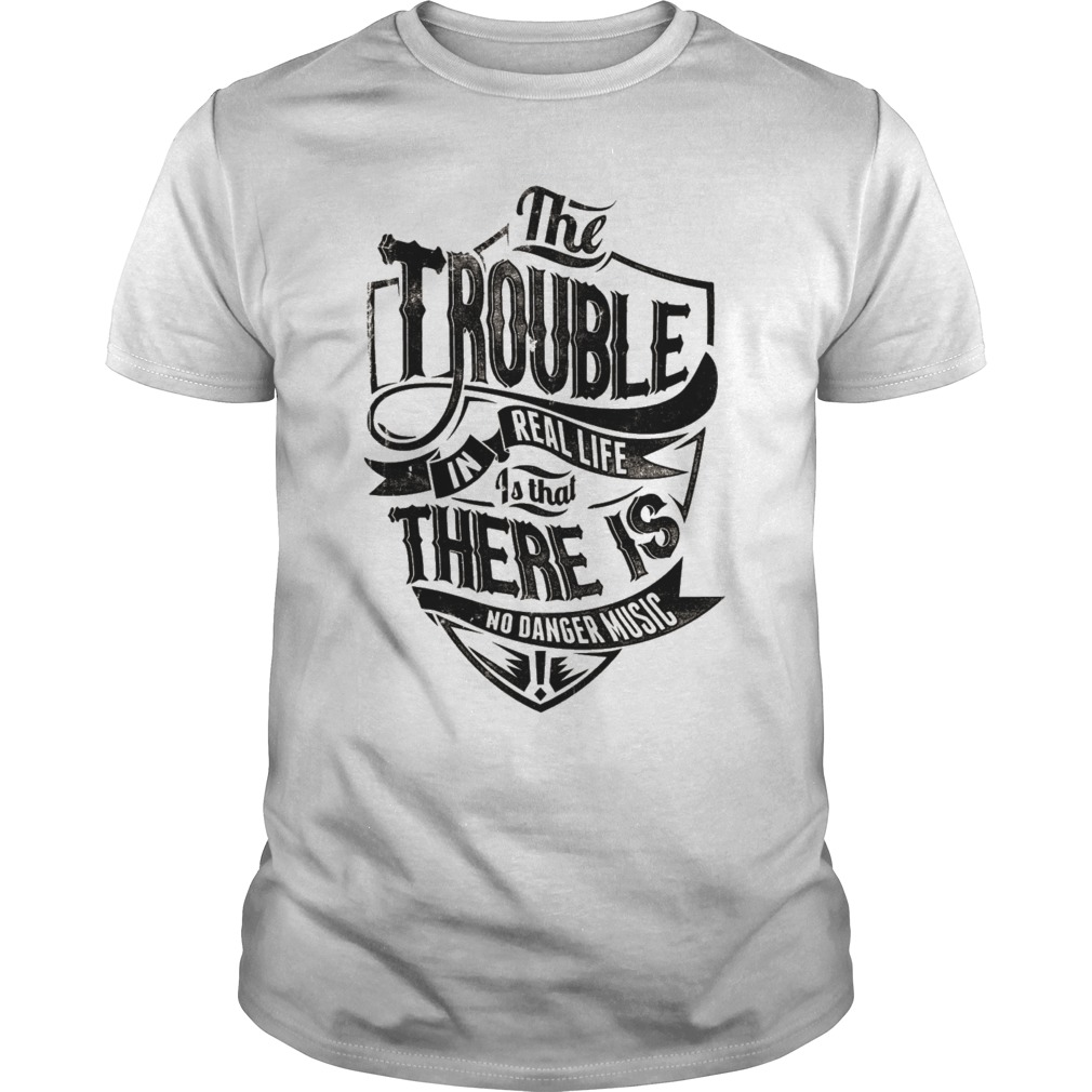 The trouble in real life is that there is no danger music shirt