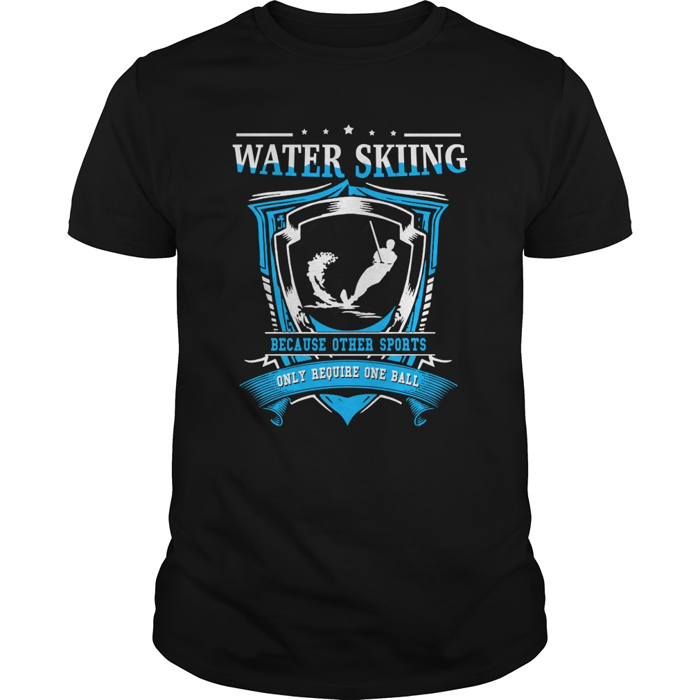 Water skiing because other sports only require one ball shirt
