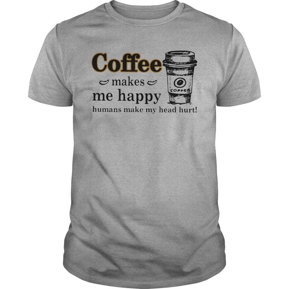Coffee makes me happy humans make my head hurt shirt