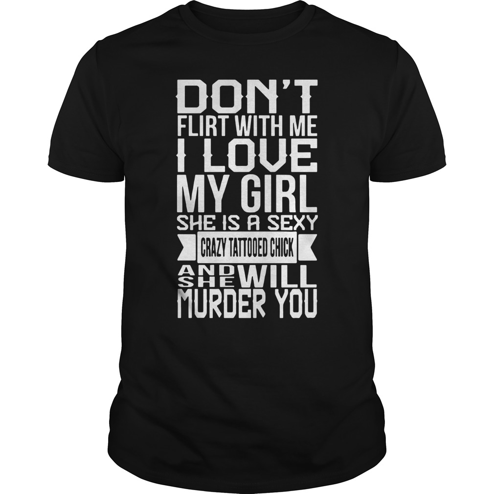 Don't flirt with me I love my girl she is a sexy crazy tattooed chick and she will murder you shirt